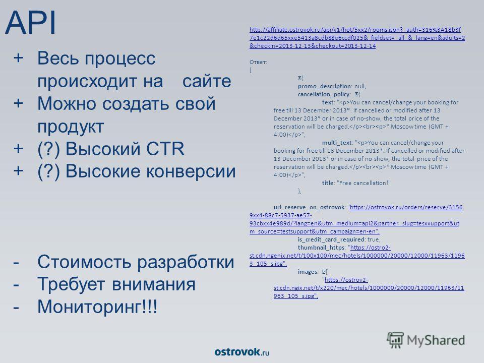 +Весь процесс происходит на сайте +Можно создать свой продукт +(?) Высокий CTR + (?) Высокие конверсии -Стоимость разработки -Требует внимания -Мониторинг!!! http://affiliate.ostrovok.ru/api/v1/hot/5xx2/rooms.json?_auth=316%3A18b3f 7e1c22d6d65xxe5413
