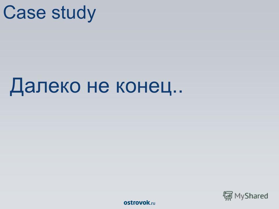 Case study Далеко не конец..