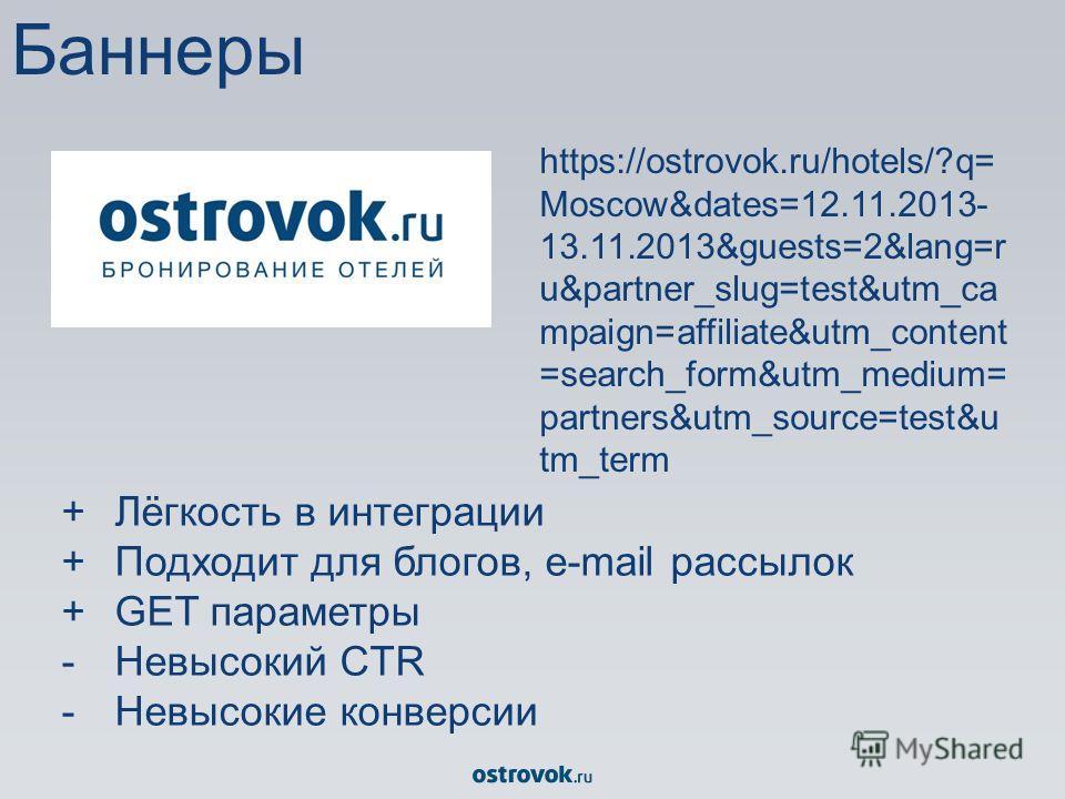 +Лёгкость в интеграции +Подходит для блогов, e-mail рассылок +GET параметры -Невысокий CTR -Невысокие конверсии https://ostrovok.ru/hotels/?q= Moscow&dates=12.11.2013- 13.11.2013&guests=2&lang=r u&partner_slug=test&utm_ca mpaign=affiliate&utm_content