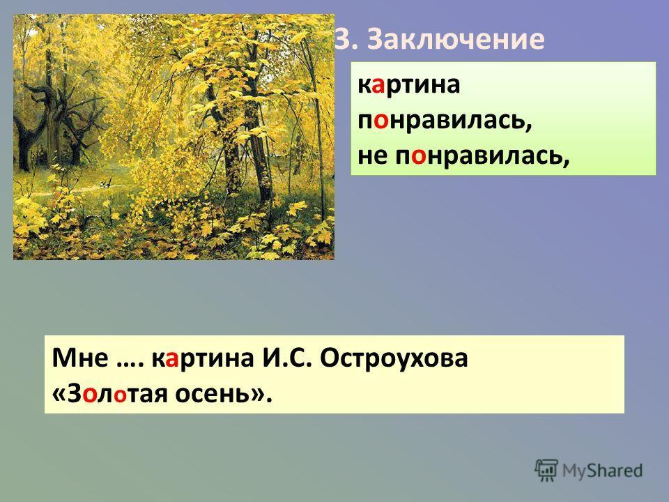 3. Заключение картина понравилась, не понравилась, Мне …. картина И.С. Остроухова «Зол о тая осень».