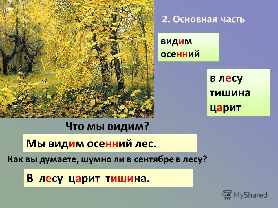 Что мы видим? Мы видим осенний лес. Как вы думаете, шумно ли в сентябре в лесу? В лесу царит тишина. видим осенний 2. Основная часть в лесу тишина царит
