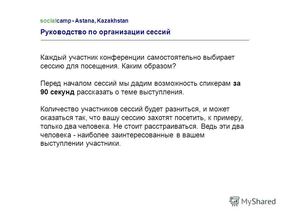 Руководство по организации сессий socialcamp - Astana, Kazakhstan Каждый участник конференции самостоятельно выбирает сессию для посещения. Каким образом? Перед началом сессий мы дадим возможность спикерам за 90 секунд рассказать о теме выступления.