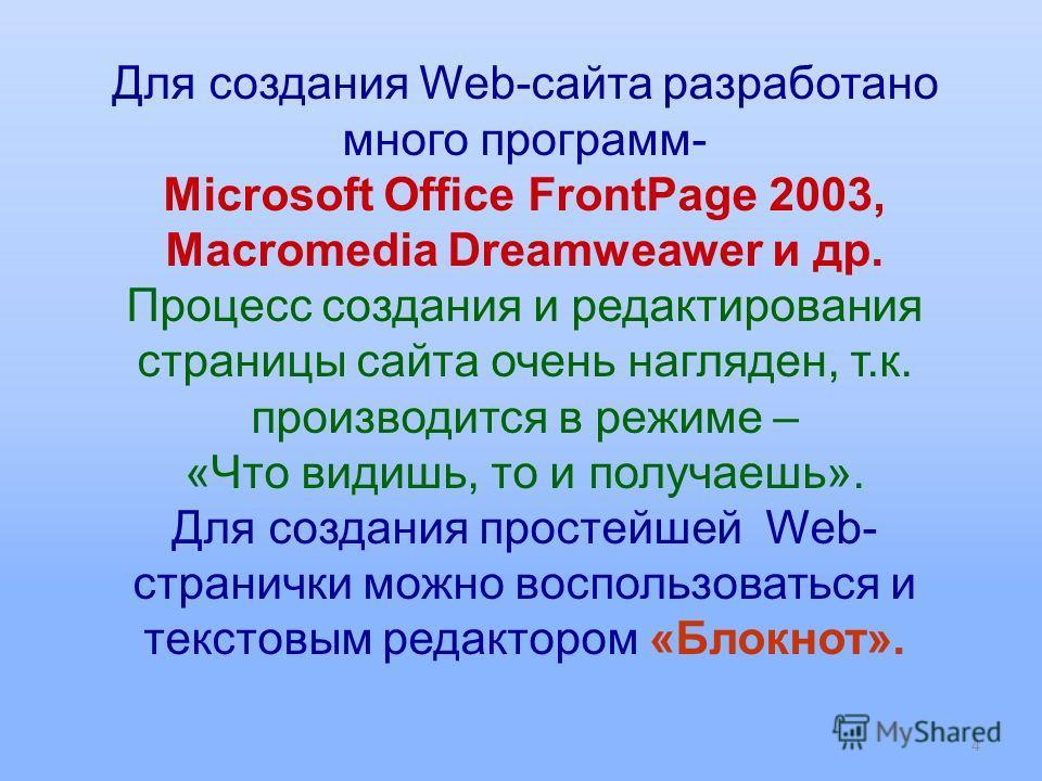 Для создания Web-сайта разработано много программ- Microsoft Office FrontPage 2003, Macromedia Dreamweawer и др. Процесс создания и редактирования страницы сайта очень нагляден, т.к. производится в режиме – «Что видишь, то и получаешь». Для создания
