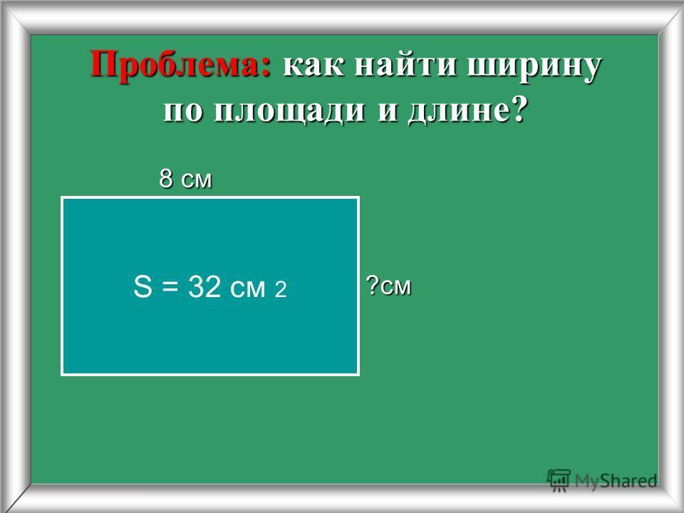Проблема: как найти ширину по площади и длине? 8 см 8 см ?см S = 32 cм 2