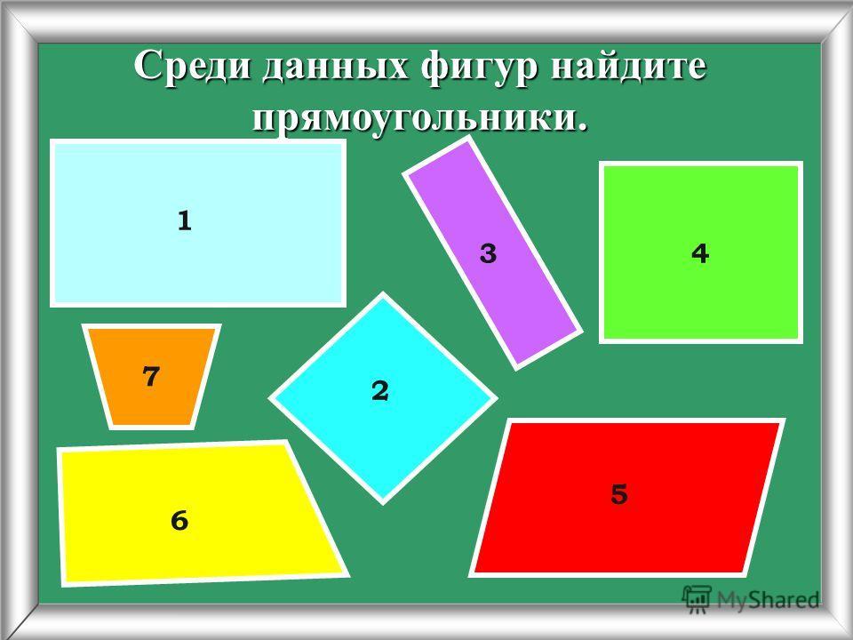 Среди данных фигур найдите прямоугольники. 1 2 34 5 6 7