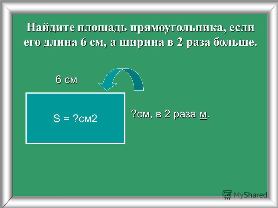 Найдите площадь прямоугольника, если его длина 6 см, а ширина в 2 раза больше. 6 см 6 см ?см, в 2 раза м. S = ?см2