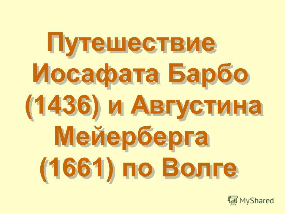 Путешествие Иосафата Барбо (1436) и Августина Мейерберга (1661) по Волге Путешествие Иосафата Барбо (1436) и Августина Мейерберга (1661) по Волге