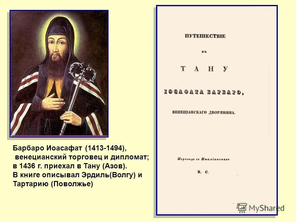 Барбаро Иоасафат (1413-1494), венецианский торговец и дипломат; в 1436 г. приехал в Тану (Азов). В книге описывал Эрдиль(Волгу) и Тартарию (Поволжье)