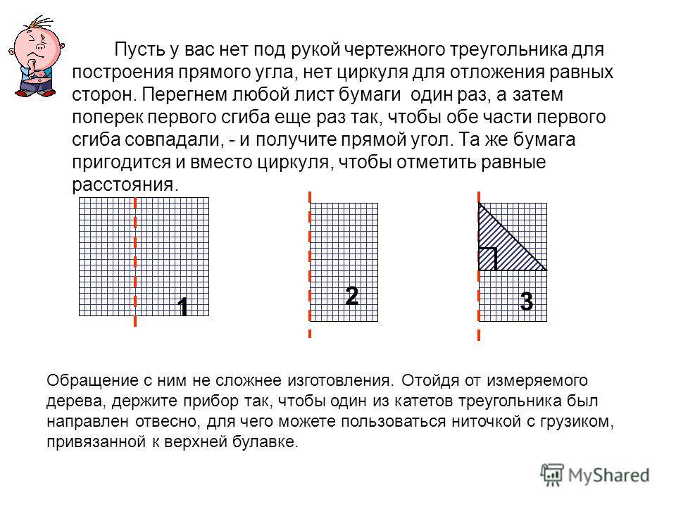 Пусть у вас нет под рукой чертежного треугольника для построения прямого угла, нет циркуля для отложения равных сторон. Перегнем любой лист бумаги один раз, а затем поперек первого сгиба еще раз так, чтобы обе части первого сгиба совпадали, - и получ