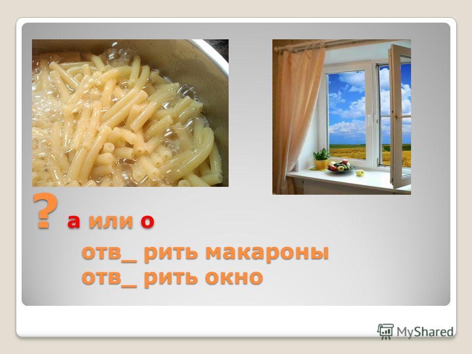 ? а или о отв_ рить макароны отв_ рить окно