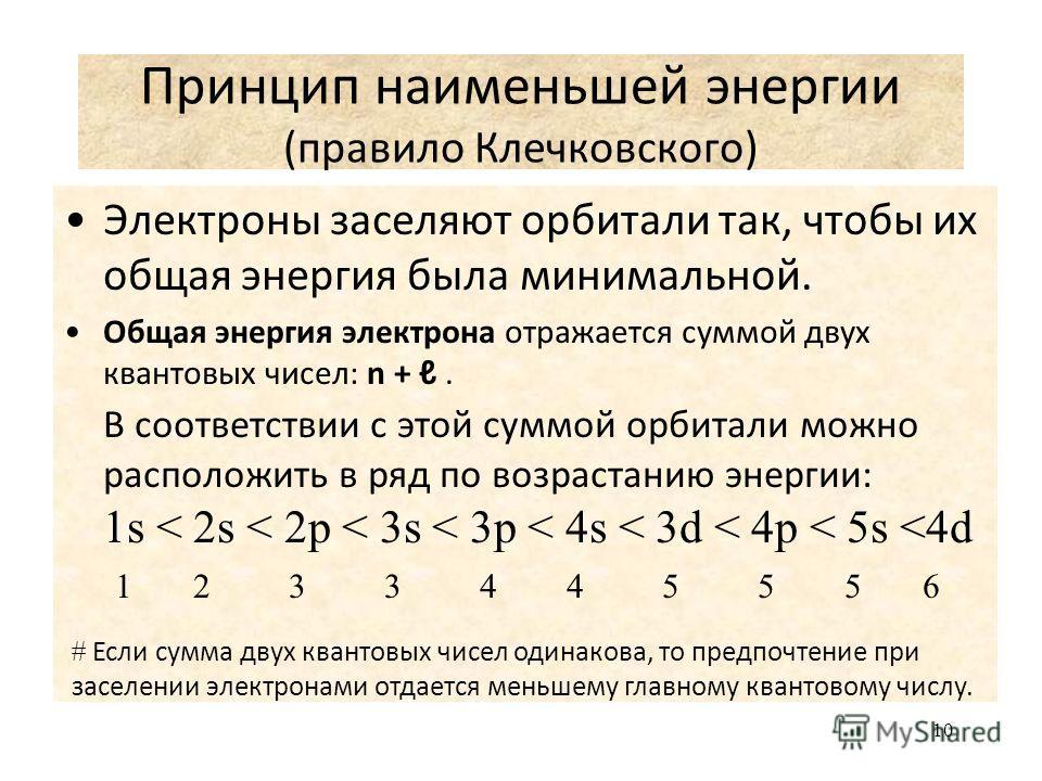 10 Принцип наименьшей энергии (правило Клечковского) Электроны заселяют орбитали так, чтобы их общая энергия была минимальной. Общая энергия электрона отражается суммой двух квантовых чисел: n +. В соответствии с этой суммой орбитали можно расположит