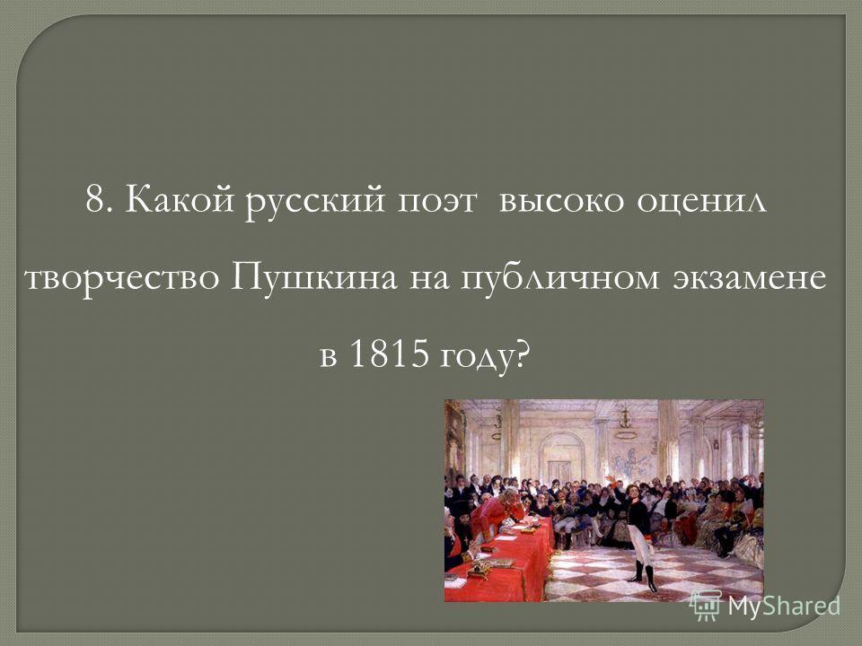 8. Какой русский поэт высоко оценил творчество Пушкина на публичном экзамене в 1815 году?