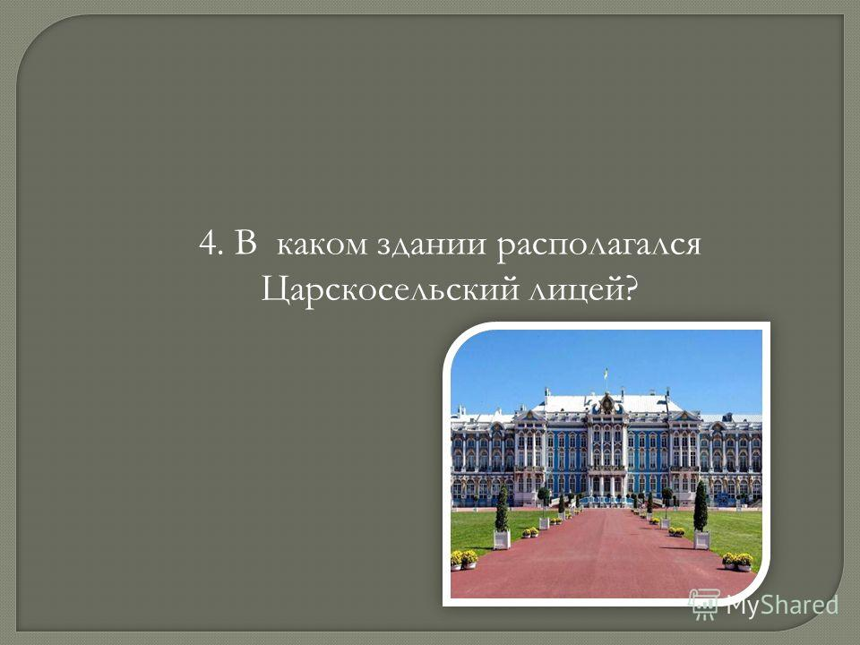4. В каком здании располагался Царскосельский лицей?