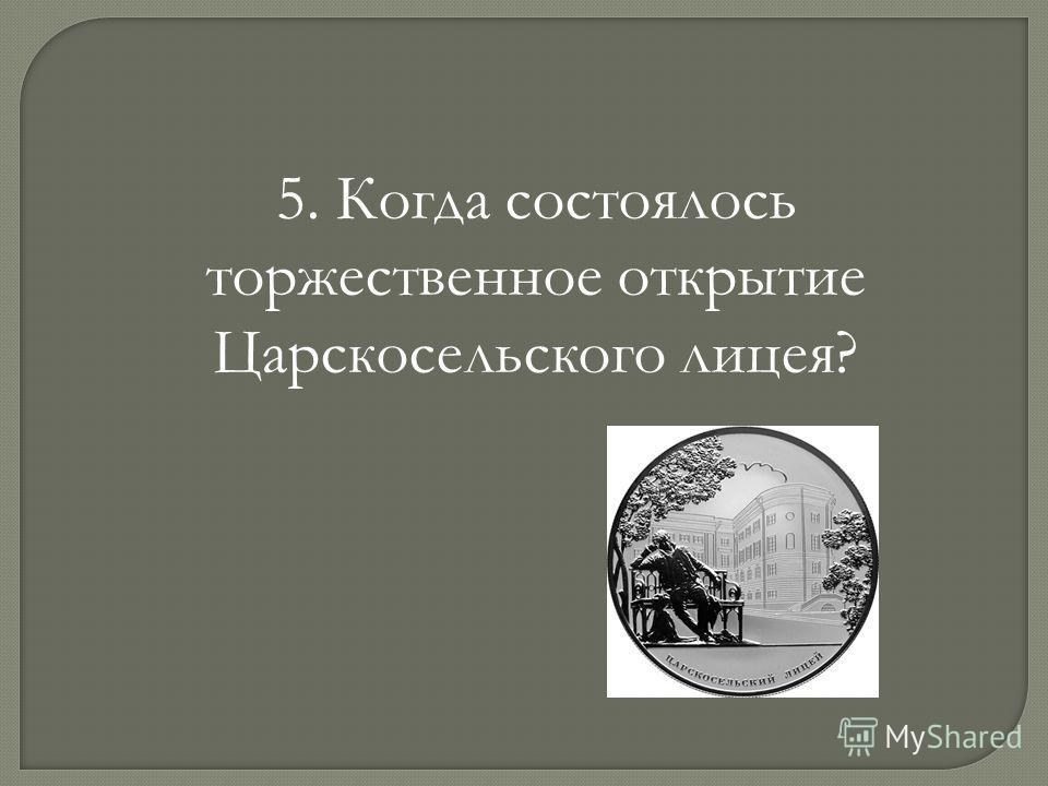 5. Когда состоялось торжественное открытие Царскосельского лицея?
