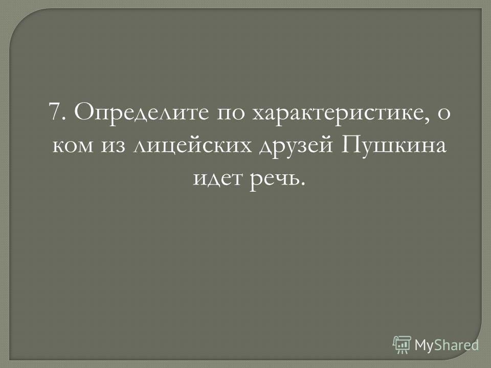 7. Определите по характеристике, о ком из лицейских друзей Пушкина идет речь.