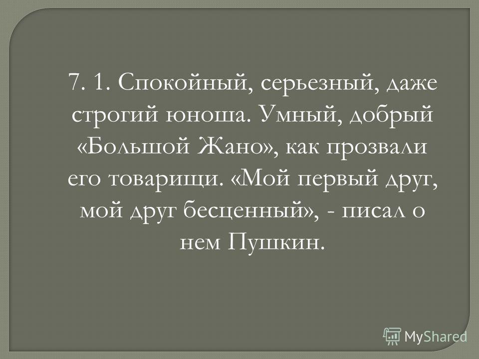 7. 1. Спокойный, серьезный, даже строгий юноша. Умный, добрый «Большой Жано», как прозвали его товарищи. «Мой первый друг, мой друг бесценный», - писал о нем Пушкин.