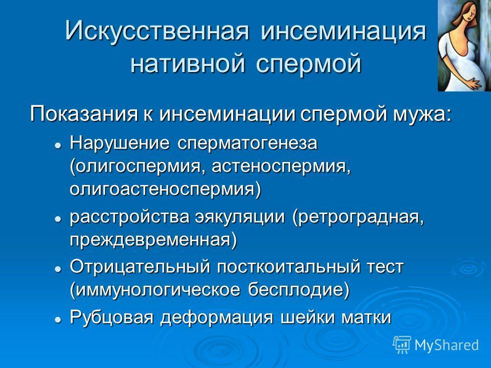 Искусственная инсеминация нативной спермой Показания к инсеминации спермой мужа: Нарушение сперматогенеза (олигоспермия, астеноспермия, олигоастеноспермия) Нарушение сперматогенеза (олигоспермия, астеноспермия, олигоастеноспермия) расстройства эякуля