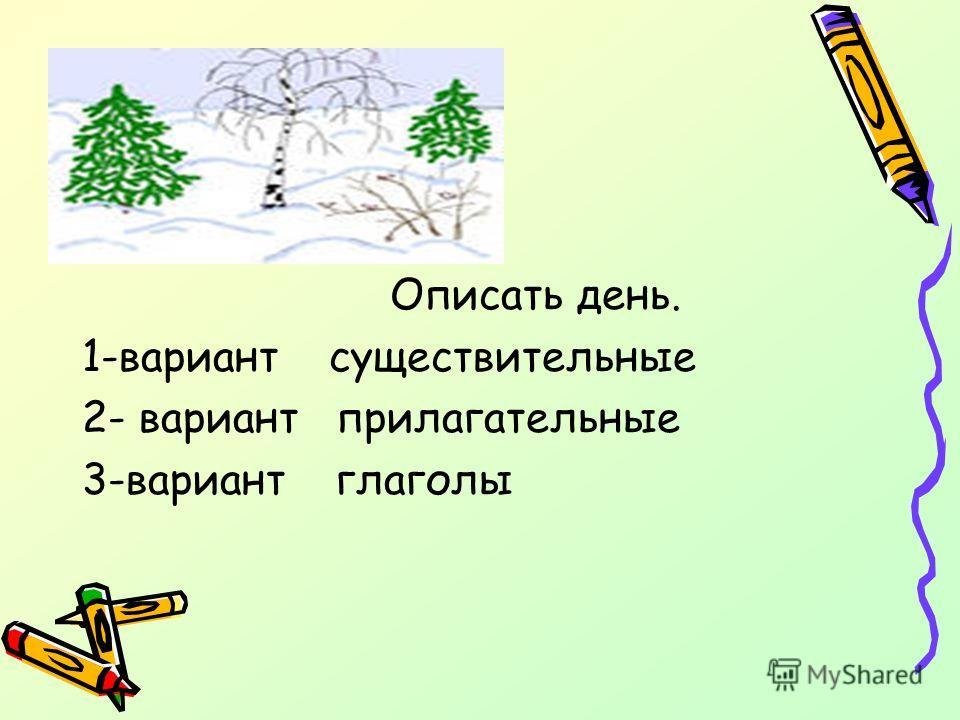 Описать день. 1-вариант существительные 2- вариант прилагательные 3-вариант глаголы