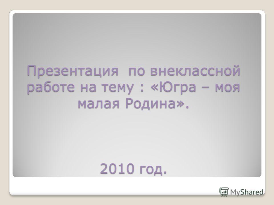 Презентация по внеклассной работе на тему : «Югра – моя малая Родина». 2010 год.