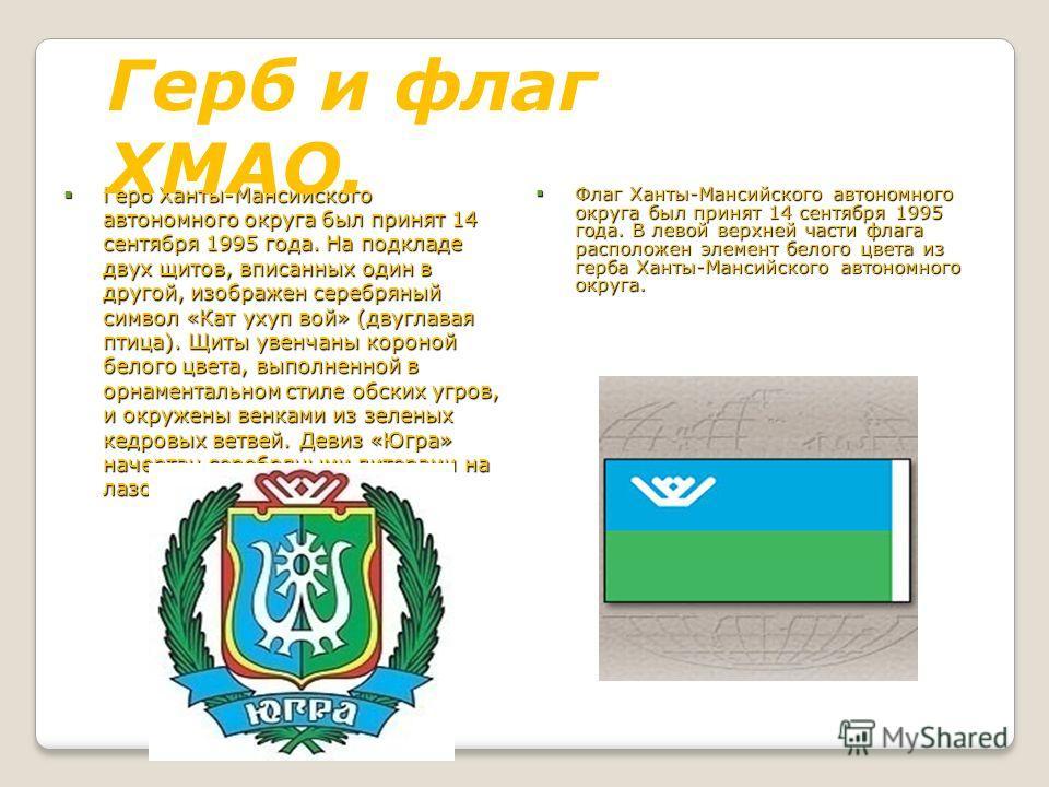 Герб Ханты-Мансийского автономного округа был принят 14 сентября 1995 года. На подкладе двух щитов, вписанных один в другой, изображен серебряный символ «Кат ухуп вой» (двуглавая птица). Щиты увенчаны короной белого цвета, выполненной в орнаментально
