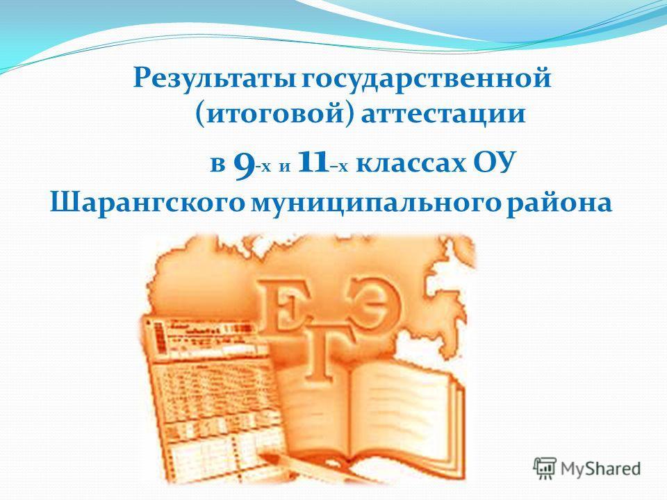 Результаты государственной (итоговой) аттестации в 9 -х и 11 –х классах ОУ Шарангского муниципального района