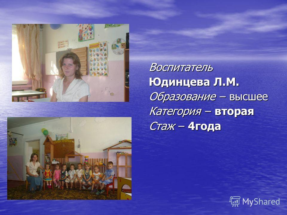 Воспитатель Юдинцева Л.М. Образование – высшее Категория – вторая Стаж – 4года