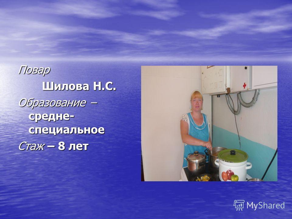 Повар Шилова Н.С. Образование – средне- специальное Стаж – 8 лет