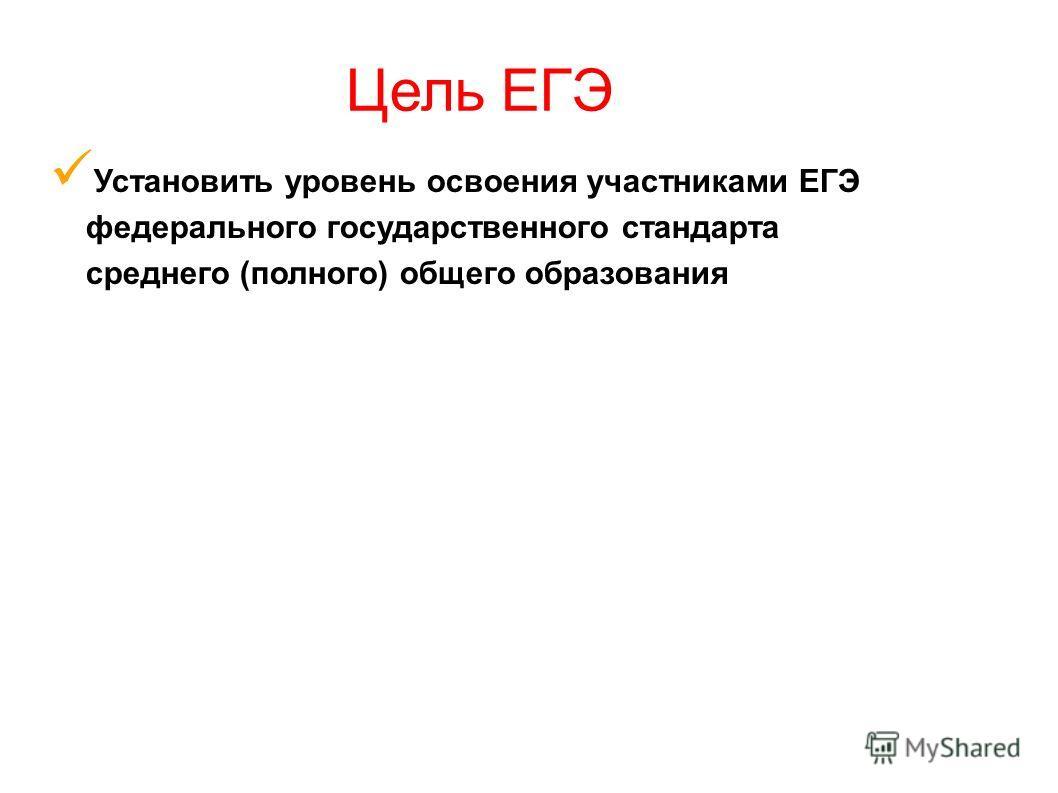 Установить уровень освоения участниками ЕГЭ федерального государственного стандарта среднего (полного) общего образования Цель ЕГЭ
