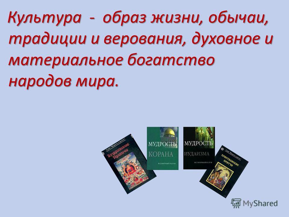 Культура - образ жизни, обычаи, традиции и верования, духовное и материальное богатство народов мира.