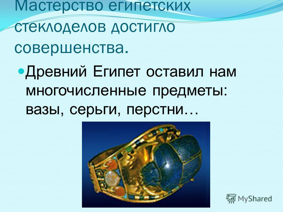 Мастерство египетских стеклоделов достигло совершенства. Древний Египет оставил нам многочисленные предметы: вазы, серьги, перстни…