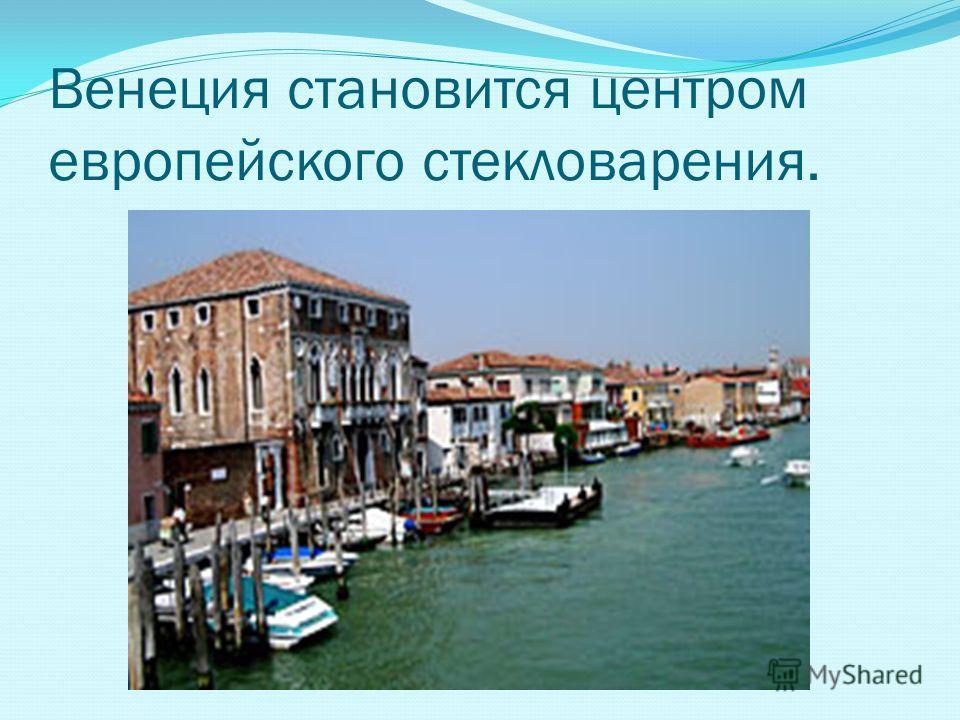 Венеция становится центром европейского стекловарения.