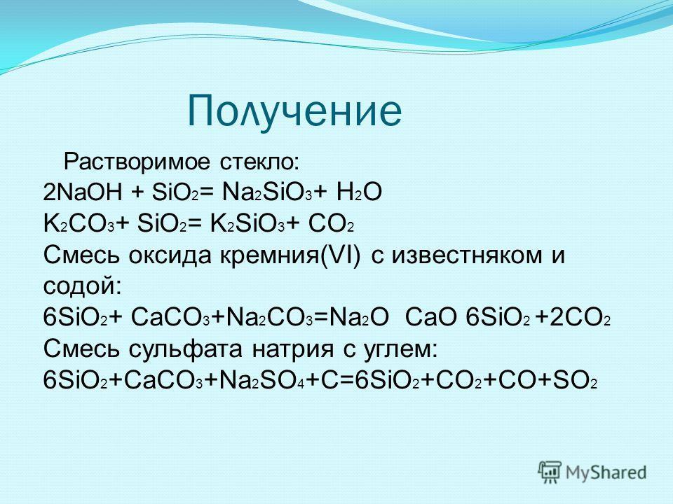 Получение Растворимое стекло: 2NaOH + SiO 2 = Na 2 SiO 3 + H 2 O K 2 CO 3 + SiO 2 = K 2 SiO 3 + CO 2 Смесь оксида кремния(VI) с известняком и содой: 6SiO 2 + CaCO 3 +Na 2 CO 3 =Na 2 O CaO 6SiO 2 +2CO 2 Cмесь сульфата натрия с углем: 6SiO 2 +CaCO 3 +N