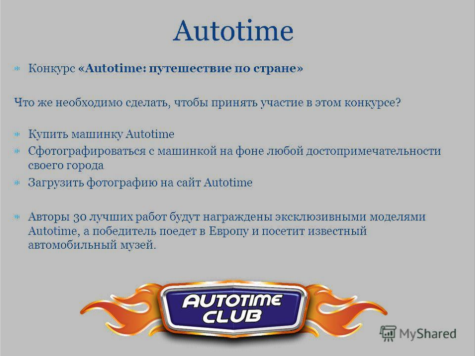 Конкурс «Autotime: путешествие по стране» Что же необходимо сделать, чтобы принять участие в этом конкурсе? Купить машинку Autotime Сфотографироваться с машинкой на фоне любой достопримечательности своего города Загрузить фотографию на сайт Autotime