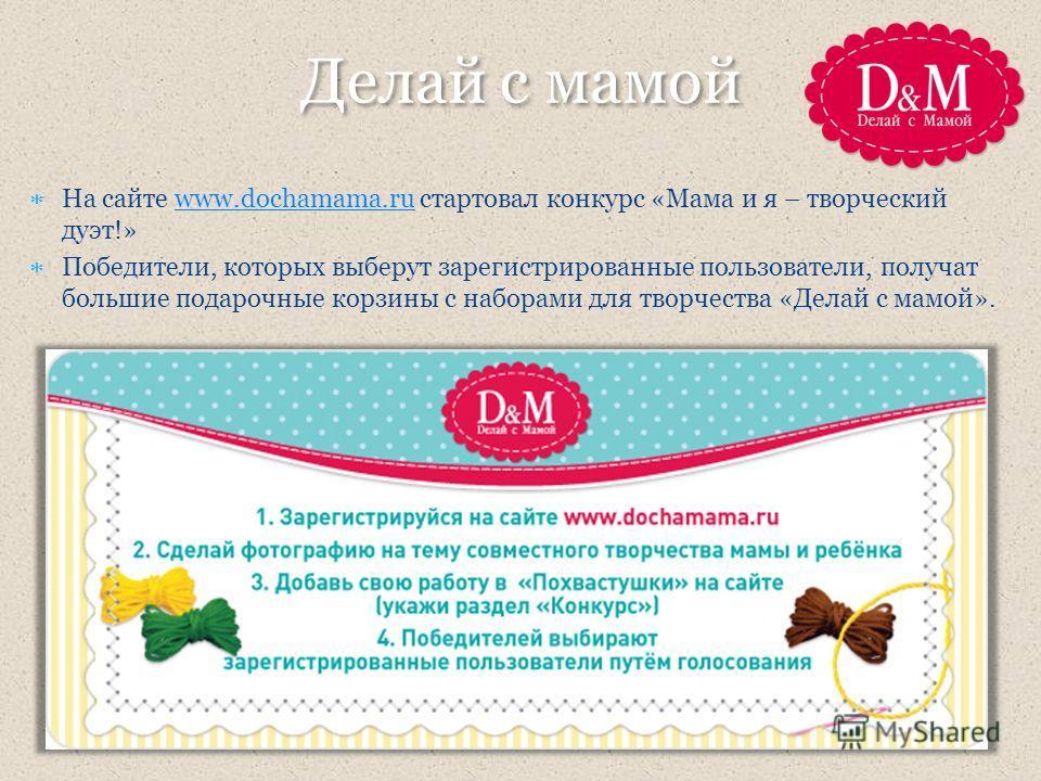 На сайте www.dochamama.ru стартовал конкурс «Мама и я – творческий дуэт!»www.dochamama.ru Победители, которых выберут зарегистрированные пользователи, получат большие подарочные корзины с наборами для творчества «Делай с мамой». Делай с мамой