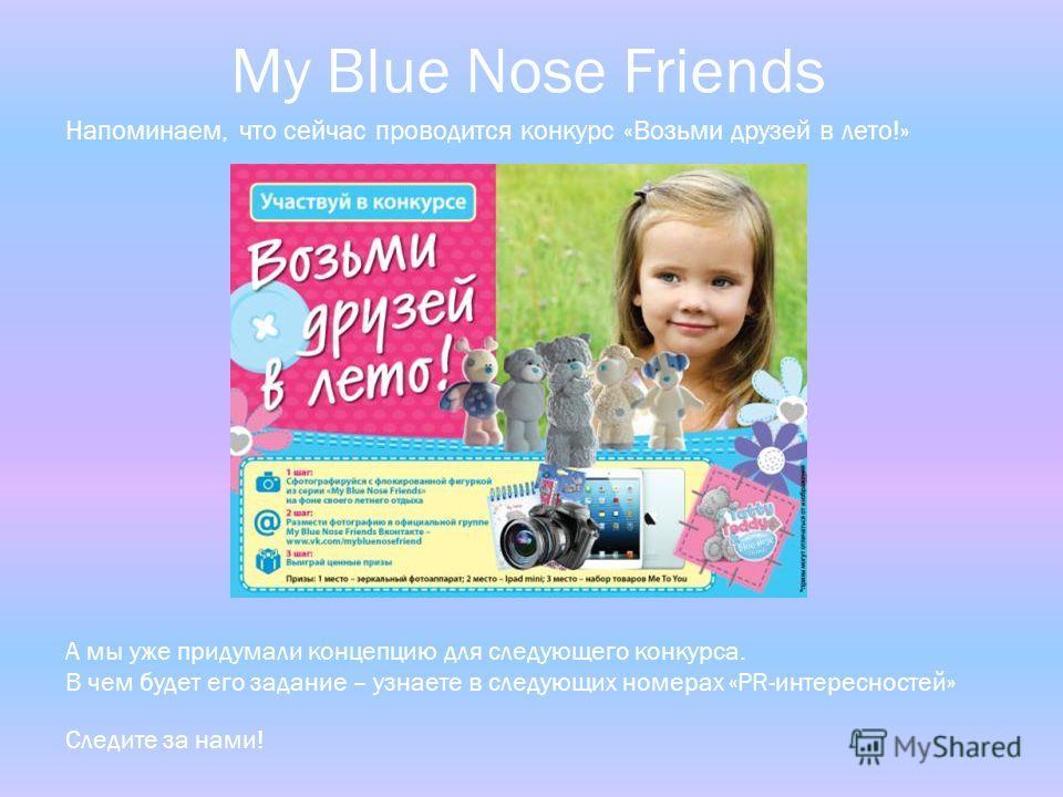 Напоминаем, что сейчас проводится конкурс «Возьми друзей в лето!» А мы уже придумали концепцию для следующего конкурса. В чем будет его задание – узнаете в следующих номерах «PR-интересностей» Следите за нами! My Blue Nose Friends