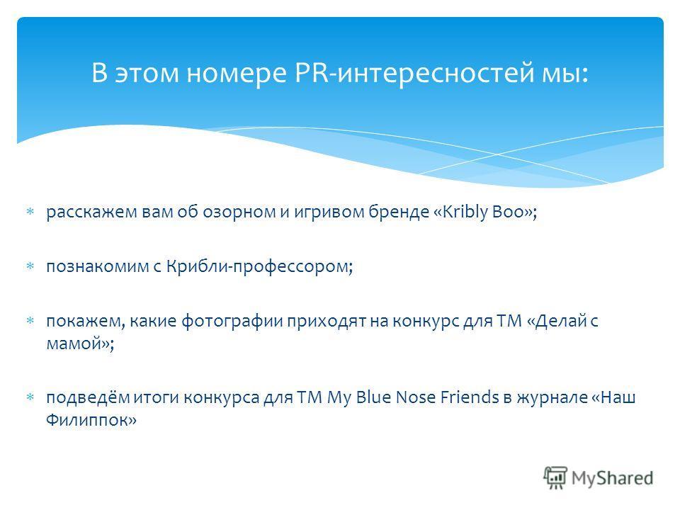 расскажем вам об озорном и игривом бренде «Kribly Boo»; познакомим с Крибли-профессором; покажем, какие фотографии приходят на конкурс для ТМ «Делай с мамой»; подведём итоги конкурса для ТМ My Blue Nose Friends в журнале «Наш Филиппок» В этом номере