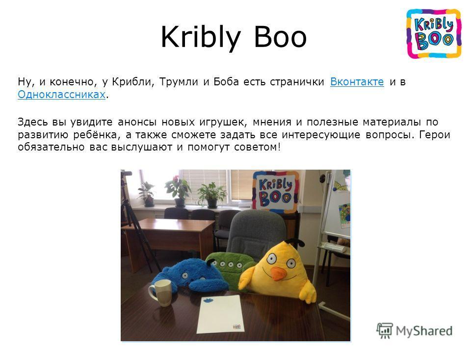Ну, и конечно, у Крибли, Трумли и Боба есть странички Вконтакте и в Одноклассниках.Вконтакте Одноклассниках Здесь вы увидите анонсы новых игрушек, мнения и полезные материалы по развитию ребёнка, а также сможете задать все интересующие вопросы. Герои