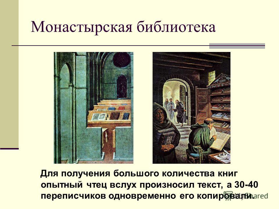 Монастырская библиотека Для получения большого количества книг опытный чтец вслух произносил текст, а 30-40 переписчиков одновременно его копировали.