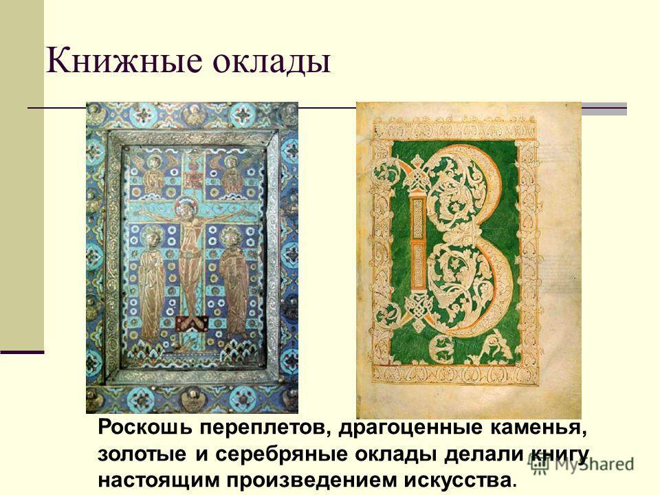 Книжные оклады Роскошь переплетов, драгоценные каменья, золотые и серебряные оклады делали книгу настоящим произведением искусства.