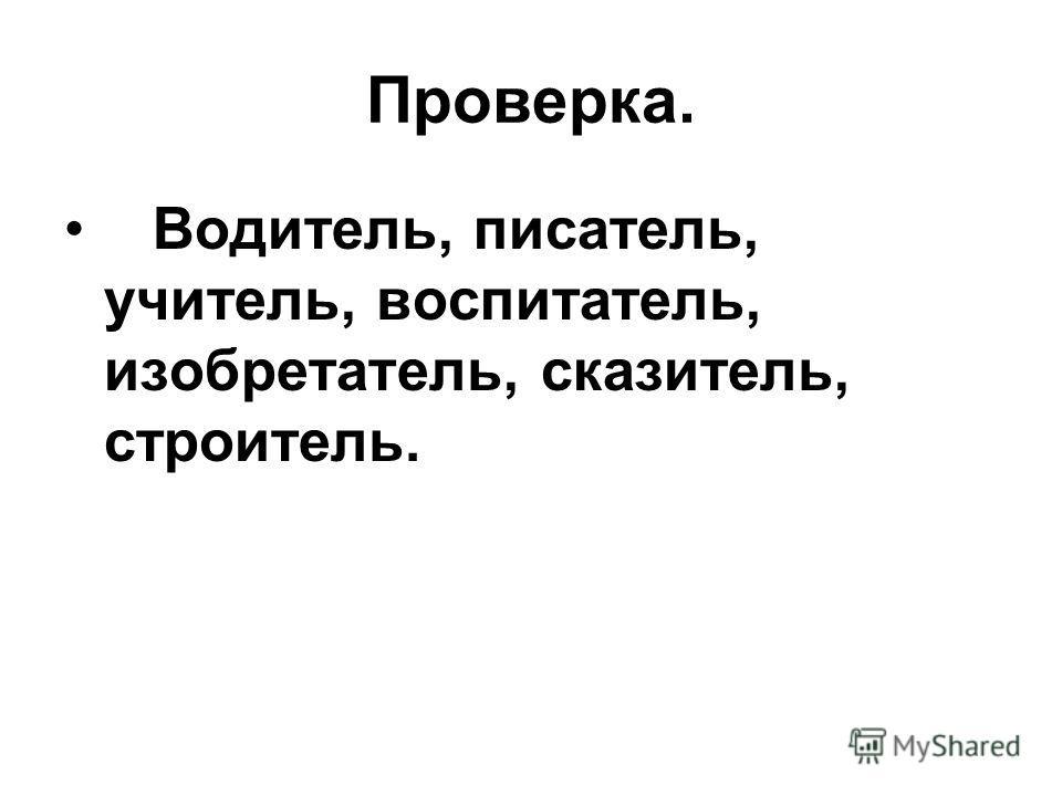 Проверка. Водитель, писатель, учитель, воспитатель, изобретатель, сказитель, строитель.