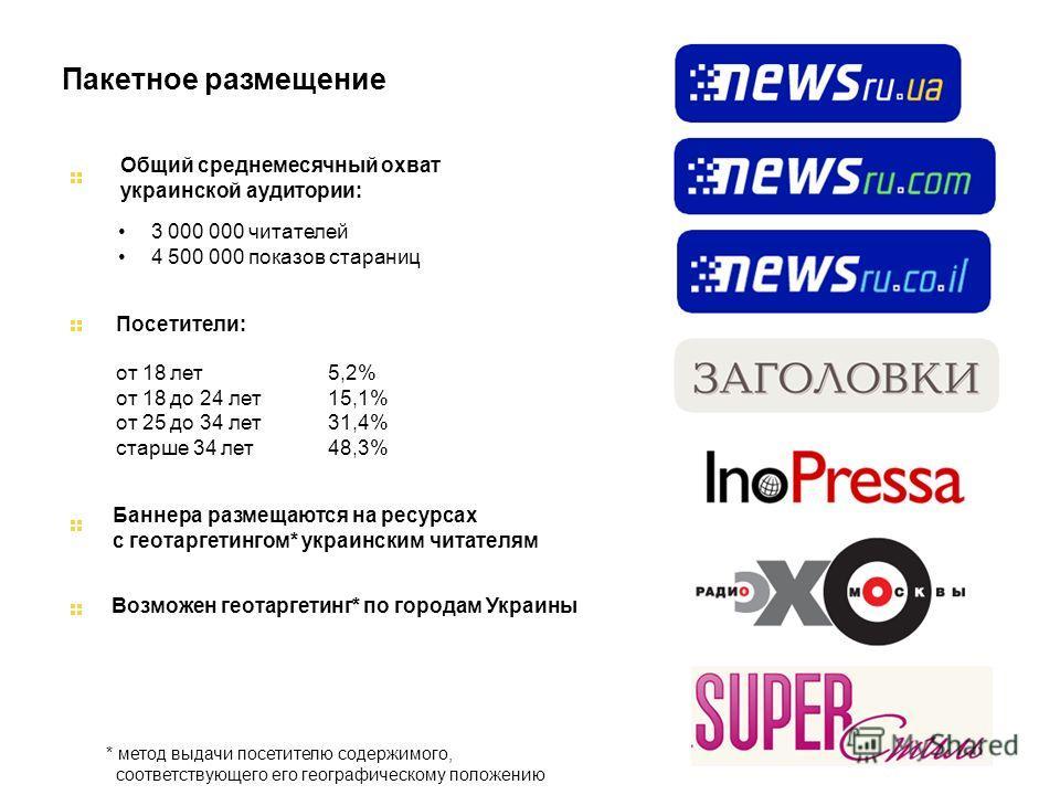Баннера размещаются на ресурсах с геотаргетингом* украинским читателям Пакетное размещение 3 000 000 читателей 4 500 000 показов стараниц Общий среднемесячный охват украинской аудитории: Посетители: от 18 лет5,2% от 18 до 24 лет 15,1% от 25 до 34 лет
