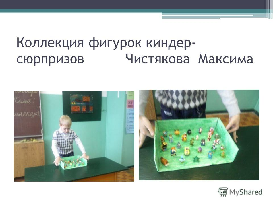 Коллекция фигурок киндер- сюрпризов Чистякова Максима