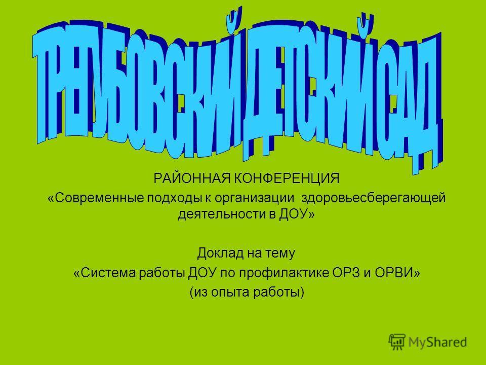 РАЙОННАЯ КОНФЕРЕНЦИЯ «Современные подходы к организации здоровьесберегающей деятельности в ДОУ» Доклад на тему «Система работы ДОУ по профилактике ОРЗ и ОРВИ» (из опыта работы)