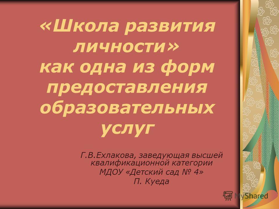 «Школа развития личности» как одна из форм предоставления образовательных услуг Г.В.Ехлакова, заведующая высшей квалификационной категории МДОУ «Детский сад 4» П. Куеда