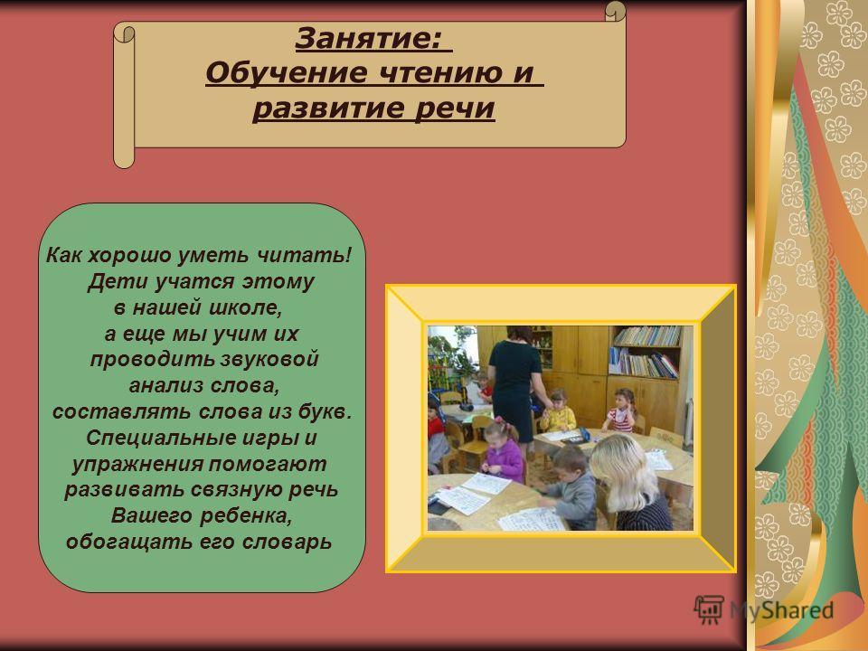 Занятие: Обучение чтению и развитие речи Как хорошо уметь читать! Дети учатся этому в нашей школе, а еще мы учим их проводить звуковой анализ слова, составлять слова из букв. Специальные игры и упражнения помогают развивать связную речь Вашего ребенк
