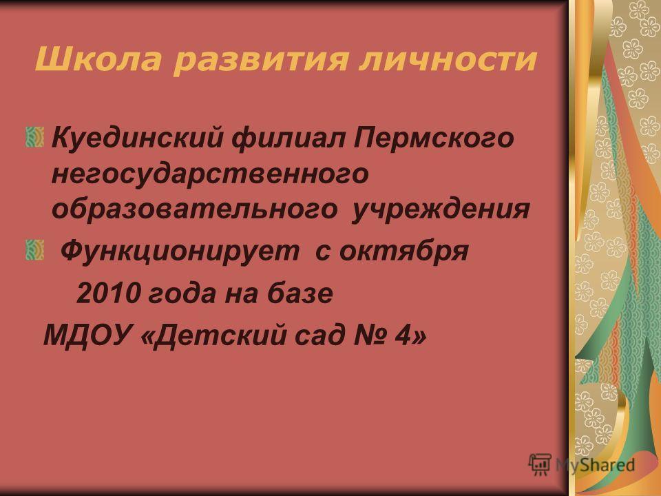 Школа развития личности Куединский филиал Пермского негосударственного образовательного учреждения Функционирует с октября 2010 года на базе МДОУ «Детский сад 4»