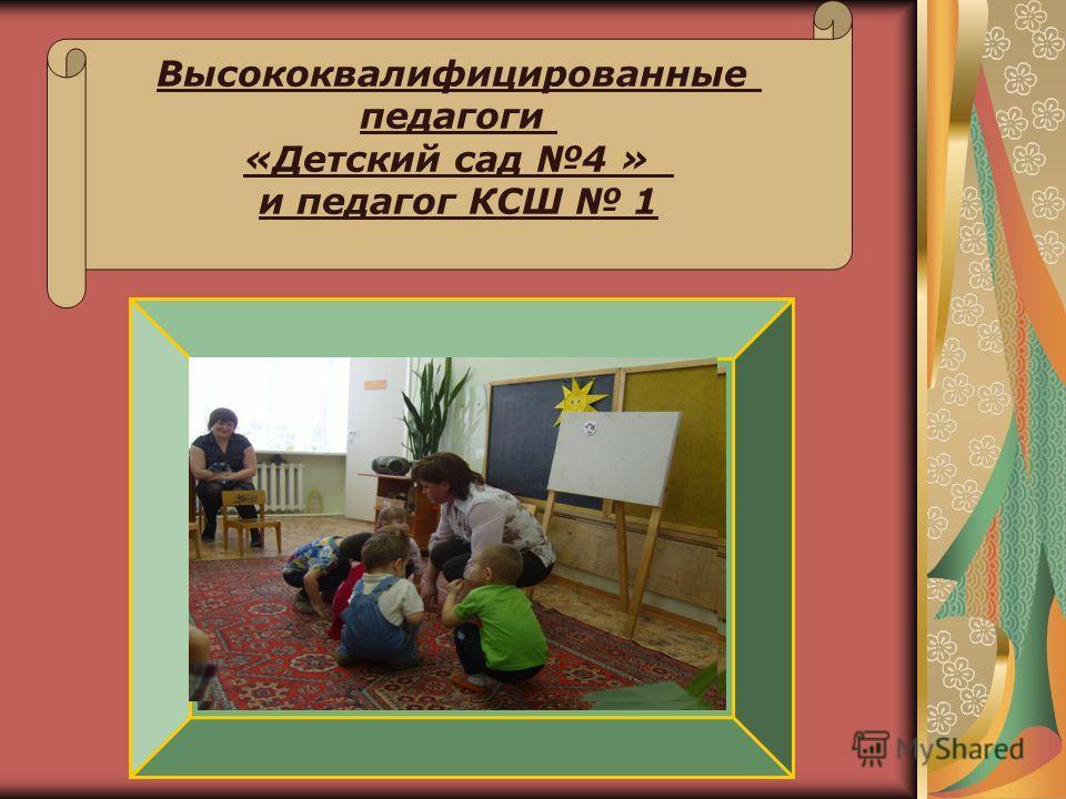 Высококвалифицированные педагоги «Детский сад 4 » и педагог КСШ 1