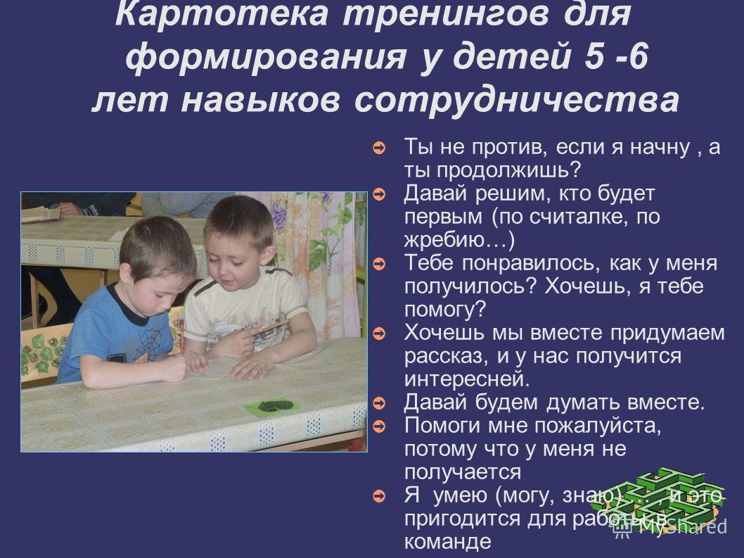 Картотека тренингов для формирования у детей 5 -6 лет навыков сотрудничества Ты не против, если я начну, а ты продолжишь? Давай решим, кто будет первым (по считалке, по жребию…) Тебе понравилось, как у меня получилось? Хочешь, я тебе помогу? Хочешь м
