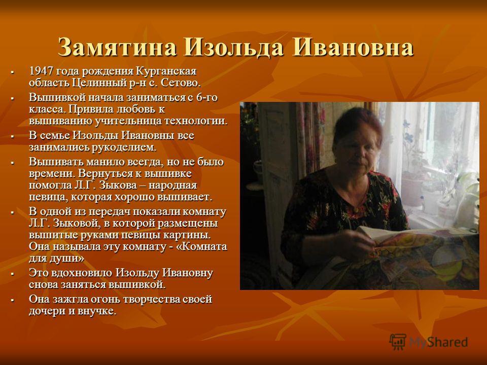 Замятина Изольда Ивановна 1947 года рождения Курганская область Целинный р-н с. Сетово. 1947 года рождения Курганская область Целинный р-н с. Сетово. Вышивкой начала заниматься с 6-го класса. Привила любовь к вышиванию учительница технологии. Вышивко