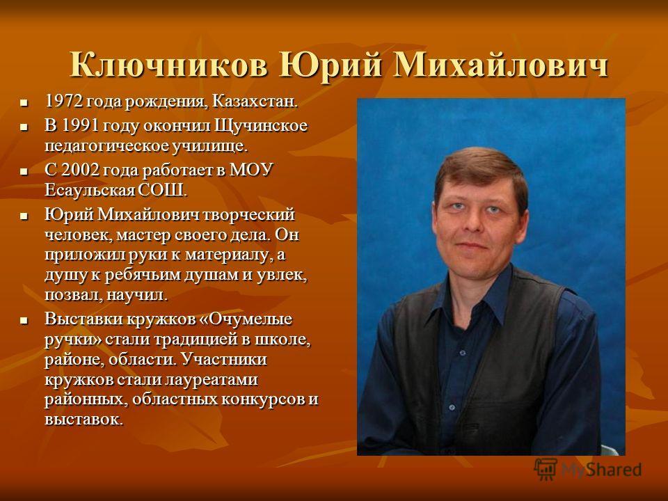 Ключников Юрий Михайлович Ключников Юрий Михайлович 1972 года рождения, Казахстан. 1972 года рождения, Казахстан. В 1991 году окончил Щучинское педагогическое училище. В 1991 году окончил Щучинское педагогическое училище. С 2002 года работает в МОУ Е